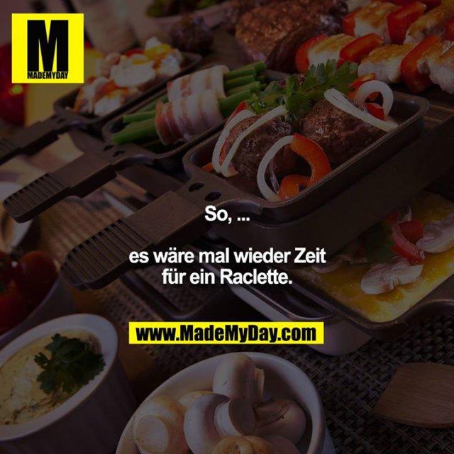 So, ... es wäre mal wieder Zeit für ein Raclette.