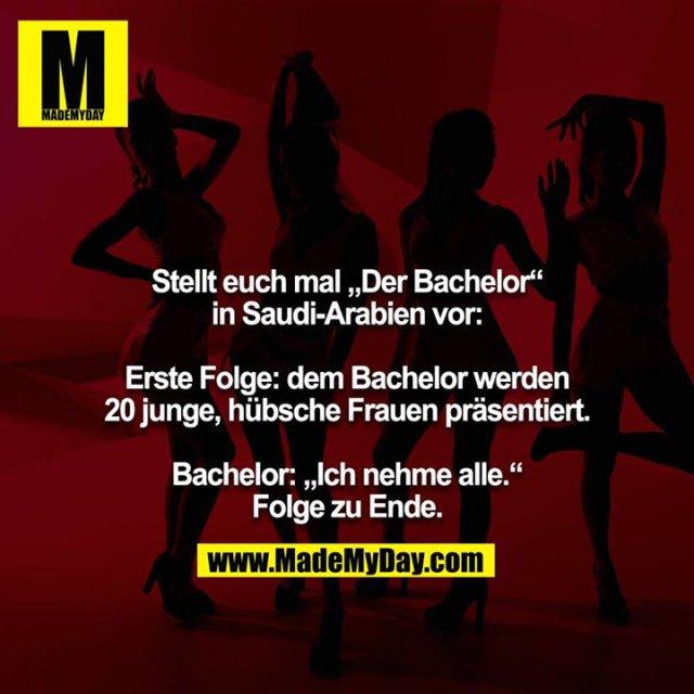 "Stellt euch mal ""Der Bachelor"" in Saudi-Arabien vor:<br /> <br /> Erste Folge: dem Bachelor werden 20 junge, hübsche Frauen präsentiert.<br /> <br /> Bachelor: ""Ich nehme alle."" Folge zu Ende."