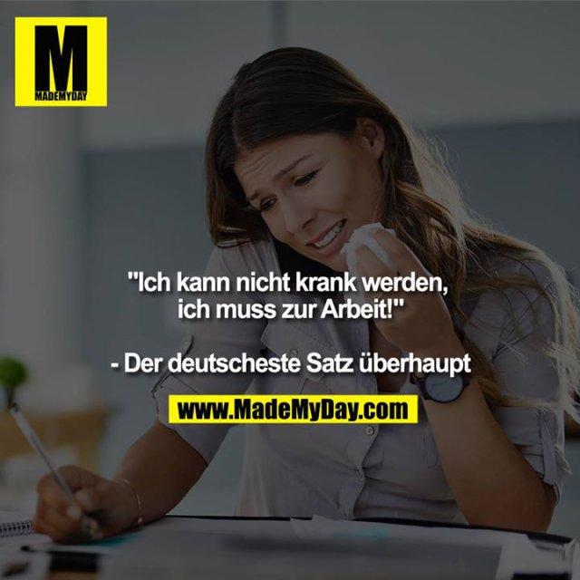 """""""Ich kann nicht krank werden, ich muss zur Arbeit!""""<br /> <br /> - Der deutscheste Satz überhaupt"""