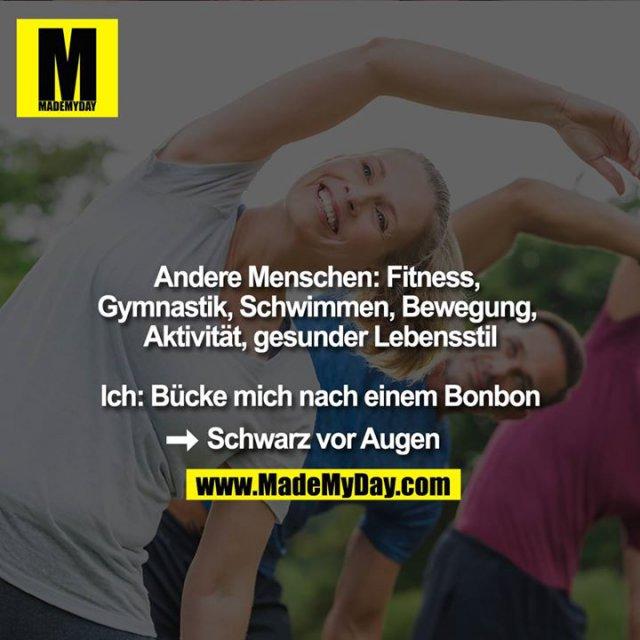 Andere Menschen: Fitness, Gymnastik, Schwimmen, Bewegung, Aktivität, gesunder Lebensstil<br /> <br /> Ich: Bücke mich nach einem Bonbon<br /> -> Schwarz vor Augen