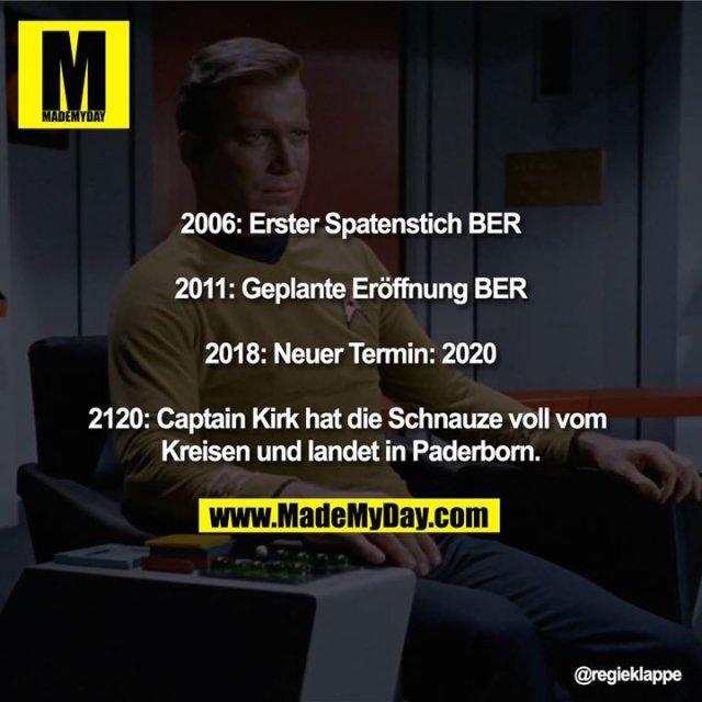 2006: Erster Spatenstich BER<br /> 2011: Geplante Eröffnung BER<br /> 2018: Neuer Termin: 2020<br /> 2120: Captain Kirk hat die Schnauze voll vom Kreisen und landet in Paderborn.