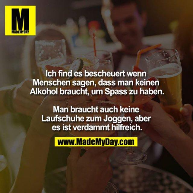 Ich find es bescheuert wenn Menschen sagen, dass man keinen Alkohol braucht, um Spass zu haben.<br /> <br /> Man braucht auch keine Laufschuhe zum Joggen, aber es ist verdammt hilfreich.