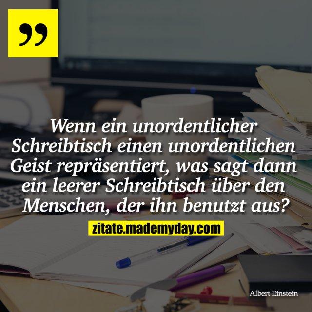 """""""Wenn ein unordentlicher Schreibtisch einen unordentlichen Geist repräsentiert, was sagt dann ein leerer Schreibtisch über den Menschen, der ihn benutzt aus?"""""""