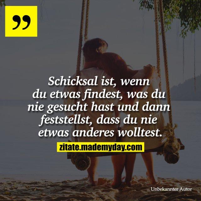 """""""Schicksal ist, wenn du etwas findest, was du nie gesucht hast und dann feststellst, dass du nie etwas anderes wolltest."""""""