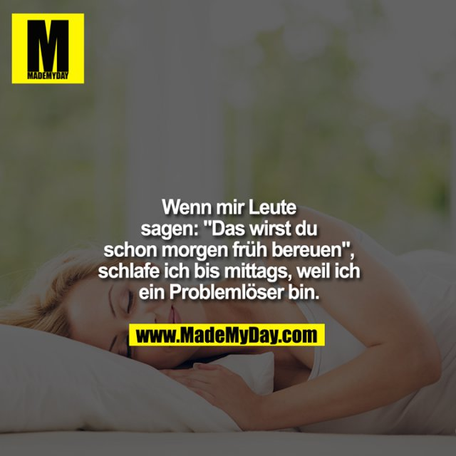 """Wenn mir Leute<br /> sagen: """"Das wirst du<br /> schon morgen früh bereuen"""",<br /> schlafe ich bis mittags, weil ich<br /> ein Problemlöser bin."""