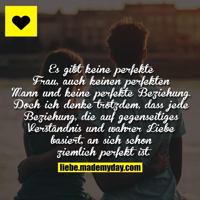 Es gibt keine perfekte Frau, auch keinen perfekten Mann und keine perfekte Beziehung. Doch ich denke trotzdem, dass jede Beziehung, die auf gegenseitiges Verständnis und wahrer Liebe basiert, an sich schon ziemlich perfekt ist.
