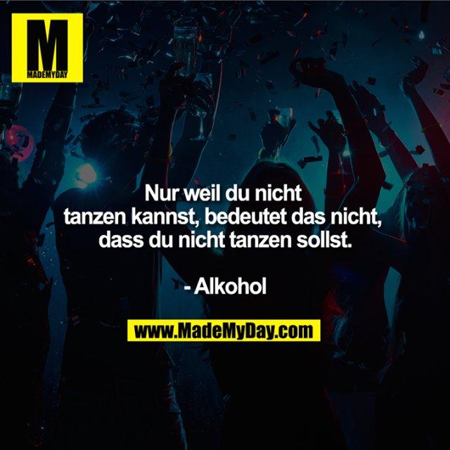 Nur weil du nicht tanzen kannst, bedeutet das nicht, dass du nicht tanzen sollst.<br /> <br /> - Alkohol