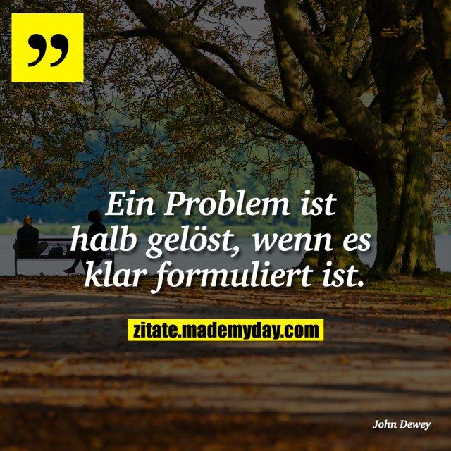 Ein Problem ist halb gelöst, wenn es klar formuliert ist.