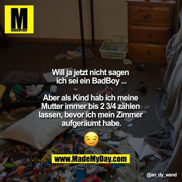 Will ja jetzt nicht sagen ich sei ein BadBoy ...<br /> <br /> Aber als Kind hab ich meine Mutter immer bis 2 3/4 zählen lassen, bevor ich mein Zimmer aufgeräumt habe.<br /> <br /> ????