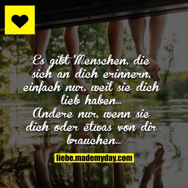 Es gibt Menschen, die sich an dich erinnern, einfach nur, weil sie dich lieb haben...<br /> Andere nur, wenn sie dich oder etwas von dir brauchen...
