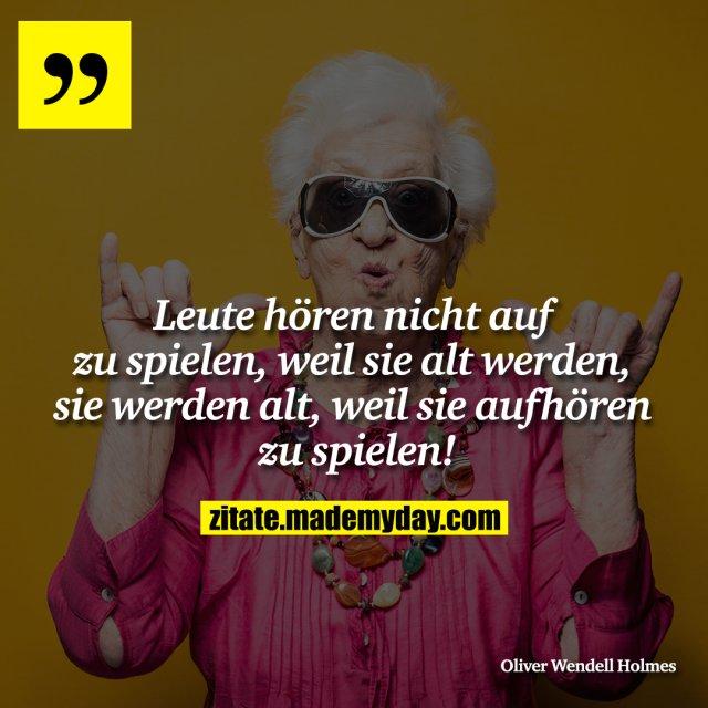 Leute hören nicht auf zu spielen, weil sie alt werden, sie werden alt, weil sie aufhören zu spielen!