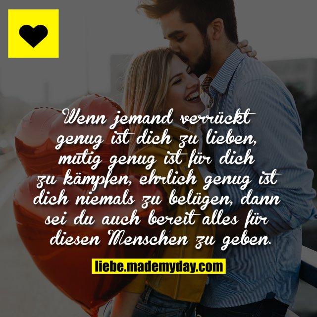 Wenn jemand verrückt genug ist dich zu lieben, mutig genug ist für dich zu kämpfen, ehrlich genug ist dich niemals zu belügen, dann sei du auch bereit alles für diesen Menschen zu geben.