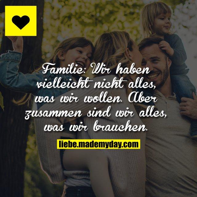 Familie: Wir haben vielleicht nicht alles, was wir wollen. Aber zusammen sind wir alles, was wir brauchen.