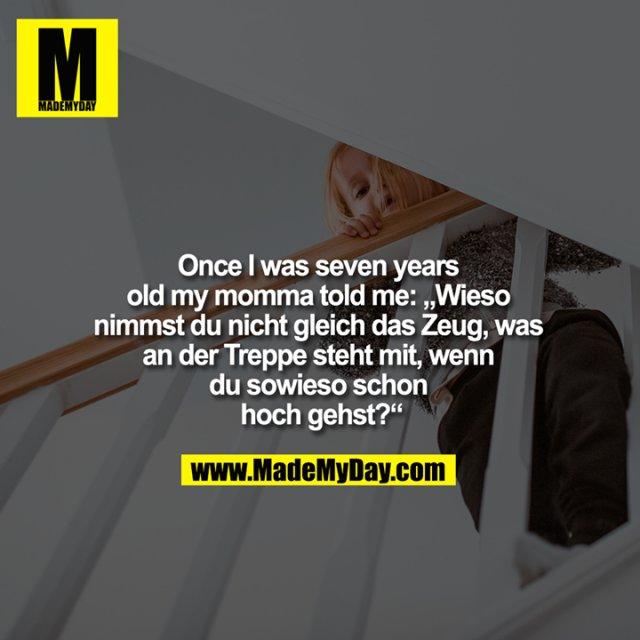 """Once I was seven years old my momma told me: """"Wieso nimmst du nicht gleich das Zeug, was an der Treppe steht mit, wenn du sowieso schon hoch gehst?"""""""