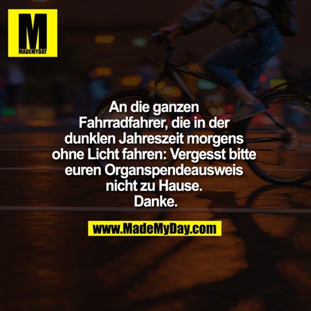 An die ganzen Fahrradfahrer, die in der dunklen Jahreszeit morgens ohne Licht fahren: Vergesst bitte euren Organspendeausweis nicht zu Hause. Danke.