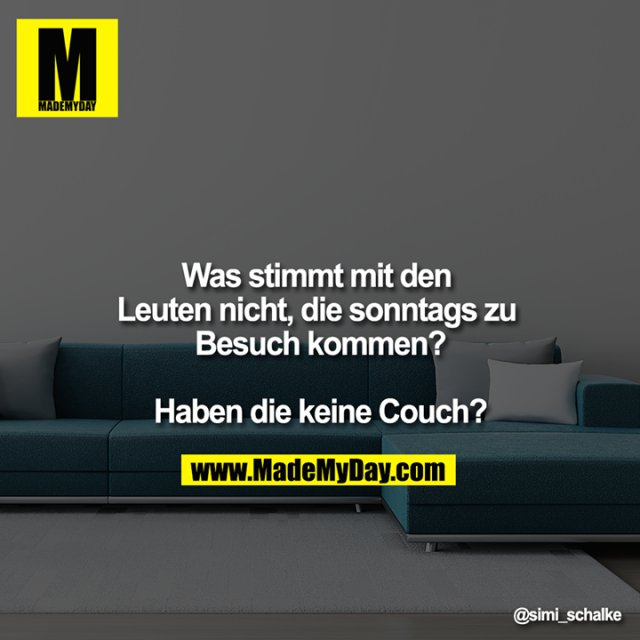 Was stimmt mit den Leuten nicht, die sonntags zu Besuch kommen?<br /> <br /> Haben die keine Couch?