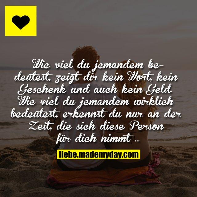 Wie viel du jemandem bedeutest, zeigt dir kein Wort, kein Geschenk und auch kein Geld. Wie viel du jemandem wirklich bedeutest, erkennst du nur an der Zeit, die sich diese Person für dich nimmt …