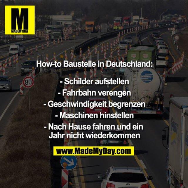 How-to Baustelle in Deutschland:<br /> <br /> - Schilder aufstellen<br /> - Fahrbahn verengen<br /> - Geschwindigkeit begrenzen<br /> - Maschinen hinstellen<br /> - Nach Hause fahren und ein Jahr nicht wiederkommen