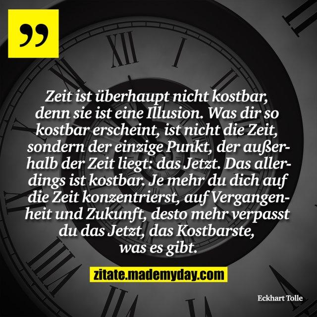 Zeit ist überhaupt nicht kostbar, denn sie ist eine Illusion. Was dir so kostbar erscheint, ist nicht die Zeit, sondern der einzige Punkt, der außerhalb der Zeit liegt: das Jetzt. Das allerdings ist kostbar. Je mehr du dich auf die Zeit konzentrierst, auf Vergangenheit und Zukunft, desto mehr verpasst du das Jetzt, das Kostbarste, was es gibt.