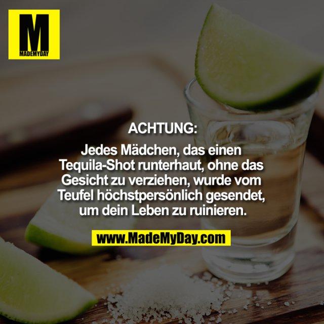ACHTUNG:<br /> Jedes Mädchen, das einen <br /> Tequila-Shot runterhaut, ohne das <br /> Gesicht zu verziehen, wurde vom <br /> Teufel höchstpersönlich gesendet, <br /> um dein Leben zu ruinieren.