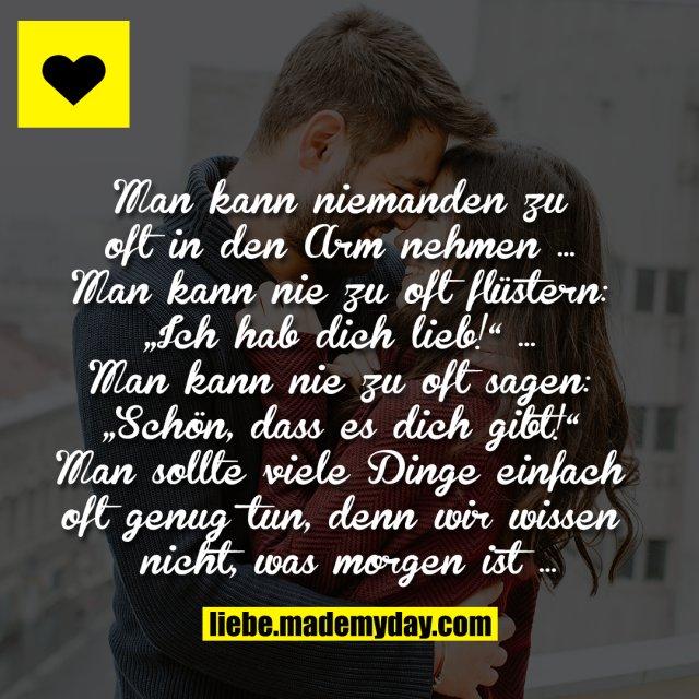 """Man kann niemanden zu oft in den Arm nehmen … Man kann nie zu oft flüstern: """"Ich hab dich lieb!"""" … Man kann nie zu oft sagen: """"Schön, dass es dich gibt!"""" Man sollte viele Dinge einfach oft genug tun, denn wir wissen nicht, was morgen ist …"""