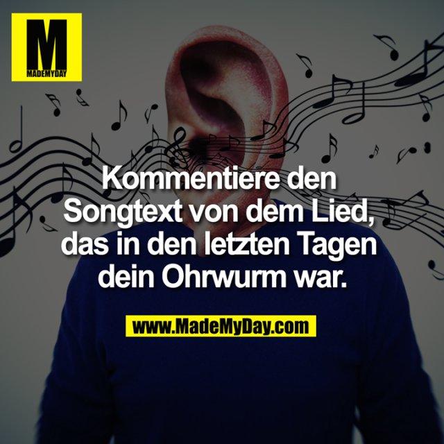 Kommentiere den Songtext von dem Lied, das in den letzten Tagen dein Ohrwurm war.