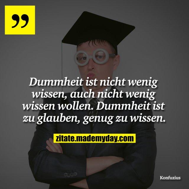 Dummheit ist nicht wenig wissen, auch nicht wenig wissen wollen. Dummheit ist zu glauben, genug zu wissen.