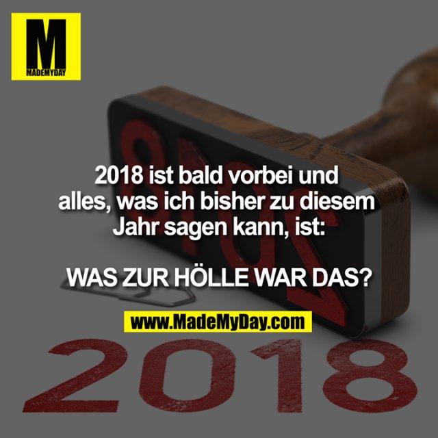 2018 ist bald vorbei und alles, was ich bisher zu diesem Jahr sagen kann, ist:<br /> <br /> WAS ZUR HÖLLE WAR DAS?