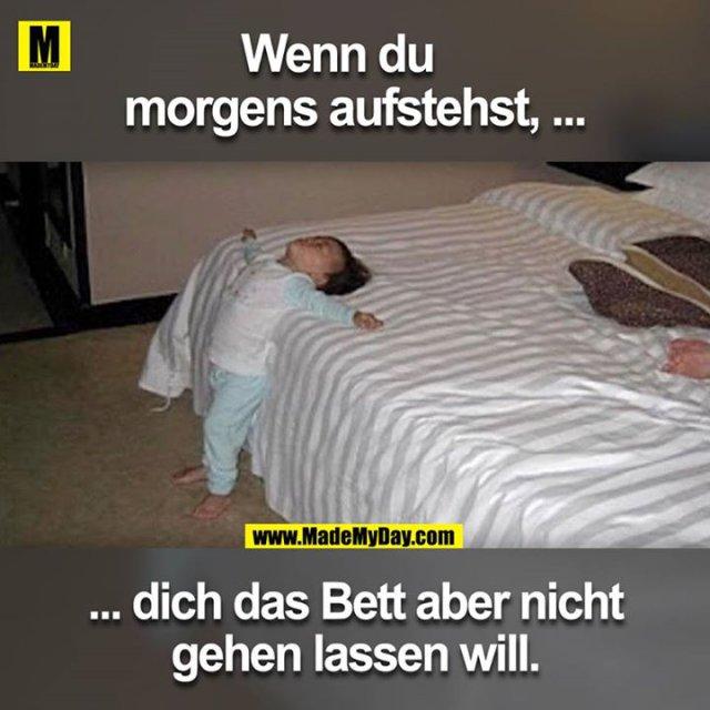 Wenn du morgens aufstehst, ... ... dich das Bett aber nicht gehen lassen will.