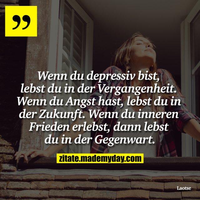 Wenn du depressiv bist, lebst du in der Vergangenheit. Wenn du Angst hast, lebst du in der Zukunft. Wenn du inneren Frieden erlebst, dann lebst du in der Gegenwart.