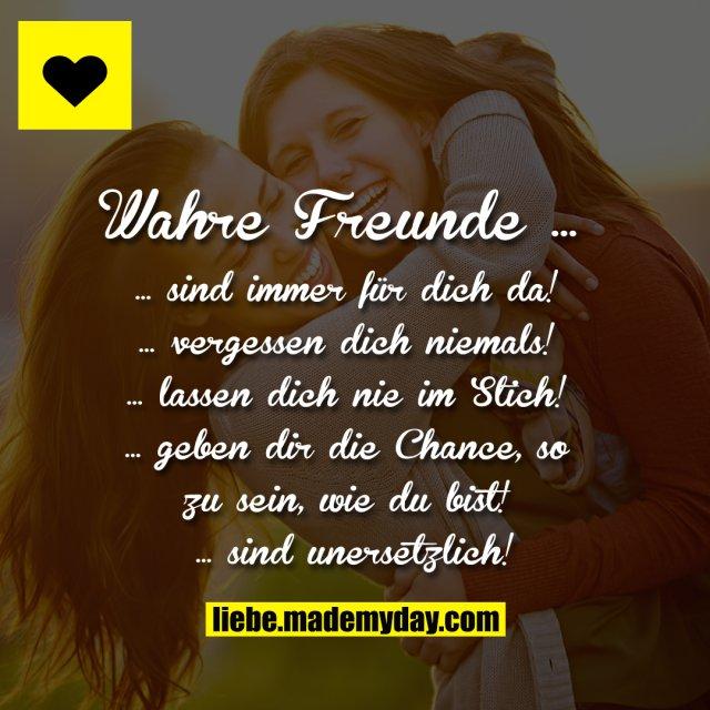 Wahre Freunde …<br /> … sind immer für dich da!<br /> … vergessen dich niemals!<br /> … lassen dich nie im Stich!<br /> … geben dir die Chance, so zu sein, wie du bist!<br /> <br /> … sind unersetzlich!