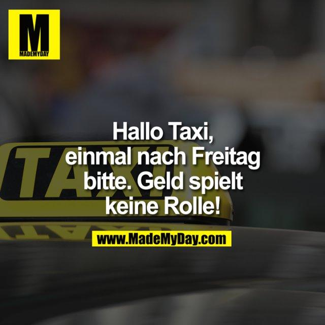 Hallo Taxi,<br /> einmal nach Freitag<br /> bitte. Geld spielt<br /> keine Rolle!