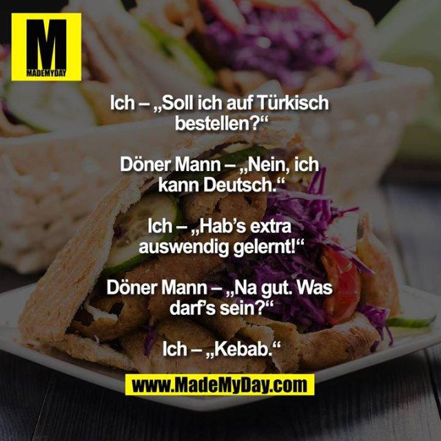 """Ich – """"Soll ich auf Türkisch bestellen?""""<br /> <br /> Döner Mann – """"Nein, ich kann Deutsch.""""<br /> <br /> Ich – """"Hab's extra auswendig gelernt!""""<br /> <br /> Döner Mann – """"Na gut. Was darf's sein?""""<br /> <br /> Ich – """"Kebab."""""""