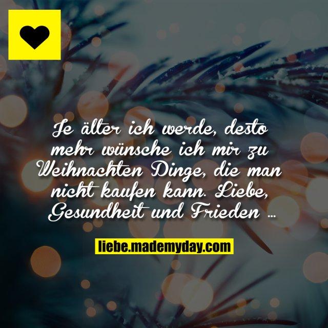 Je älter ich werde, desto mehr wünsche ich mir zu Weihnachten Dinge, die man nicht kaufen kann.<br /> Liebe, Gesundheit und Frieden …