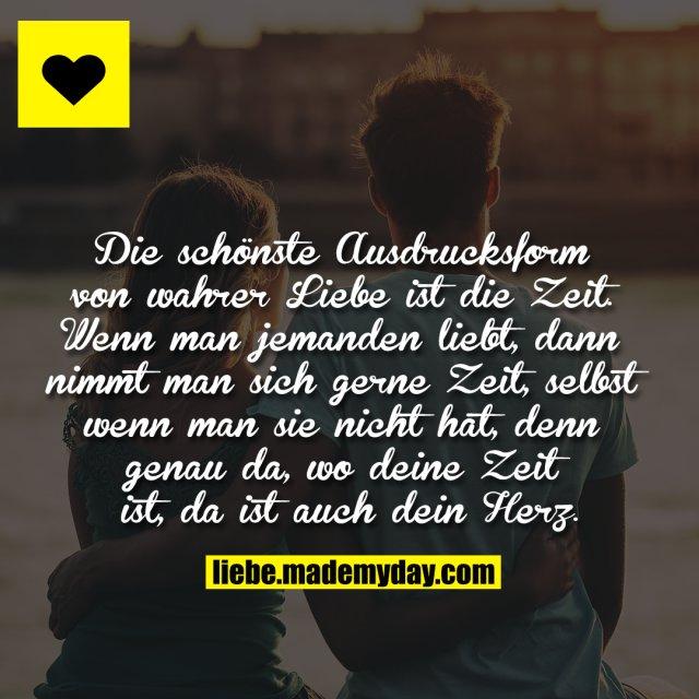 Die schönste Ausdrucksform von wahrer Liebe ist die Zeit. Wenn man jemanden liebt, dann nimmt man sich gerne Zeit, selbst wenn man sie nicht hat, denn genau da, wo deine Zeit ist, da ist auch dein Herz.