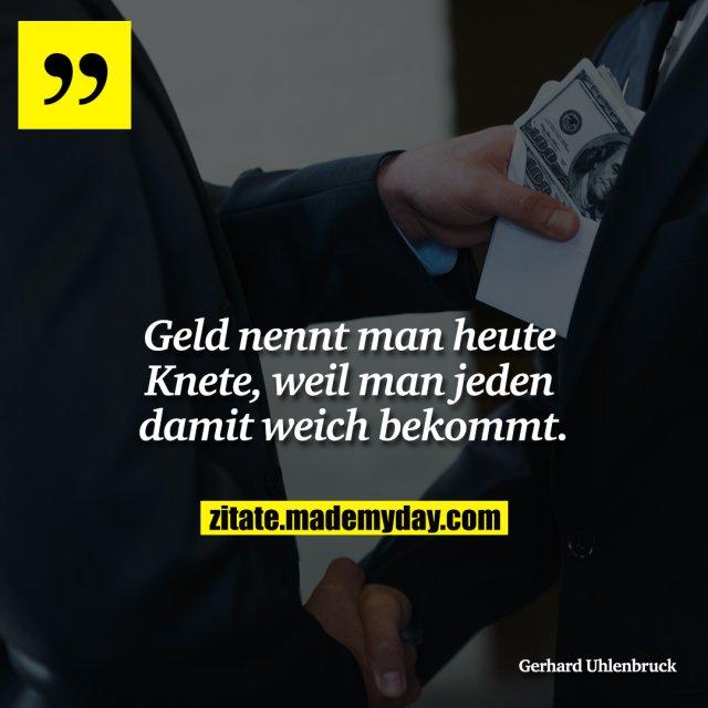 Geld nennt man heute Knete, weil man jeden damit weich bekommt.
