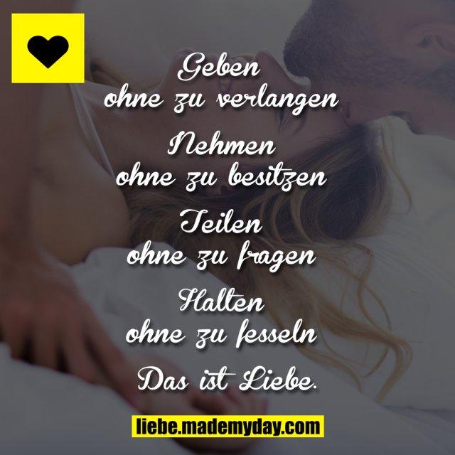 Geben ohne zu verlangen<br /> <br /> Nehmen ohne zu besitzen<br /> <br /> Teilen ohne zu fragen<br /> <br /> Halten ohne zu fesseln<br /> <br /> Das ist Liebe.