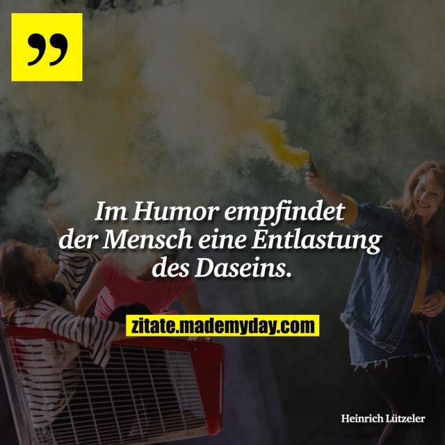 Im Humor empfindet der Mensch eine Entlastung des Daseins.