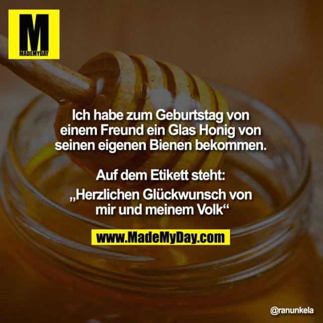 """Ich habe zum Geburtstag von einem Freund ein Glas Honig von seinen eigenen Bienen bekommen. <br /> <br /> Auf dem Etikett steht: <br /> """"Herzlichen Glückwunsch von mir und meinem Volk"""""""