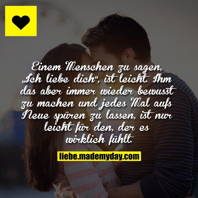 """Einem Menschen zu sagen, """"Ich liebe dich"""", ist leicht, ihm das aber immer wieder bewusst zu machen und jedes Mal aufs Neue spüren zu lassen, ist nur leicht für den, der es wirklich fühlt."""