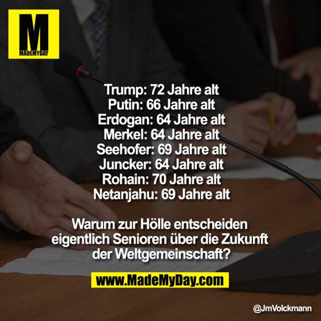 Trump: 72 Jahre alt<br /> Putin: 66 Jahre alt<br /> Erdogan: 64 Jahre alt<br /> Merkel: 64 Jahre alt<br /> Seehofer: 69 Jahre alt<br /> Juncker: 64 Jahre alt<br /> Rohain: 70 Jahre alt<br /> Netanjahu: 69 Jahre alt<br /> <br /> Warum zur Hölle entscheiden eigentlich Senioren über die Zukunft der Weltgemeinschaft?