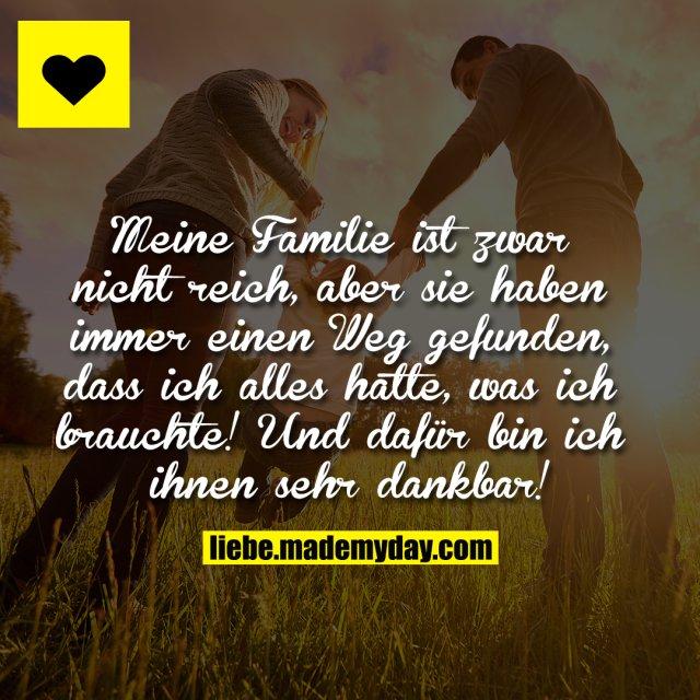 Meine Familie ist zwar nicht reich, aber sie haben immer einen Weg gefunden, dass ich alles hatte, was ich brauchte! Und dafür bin ich ihnen sehr dankbar!