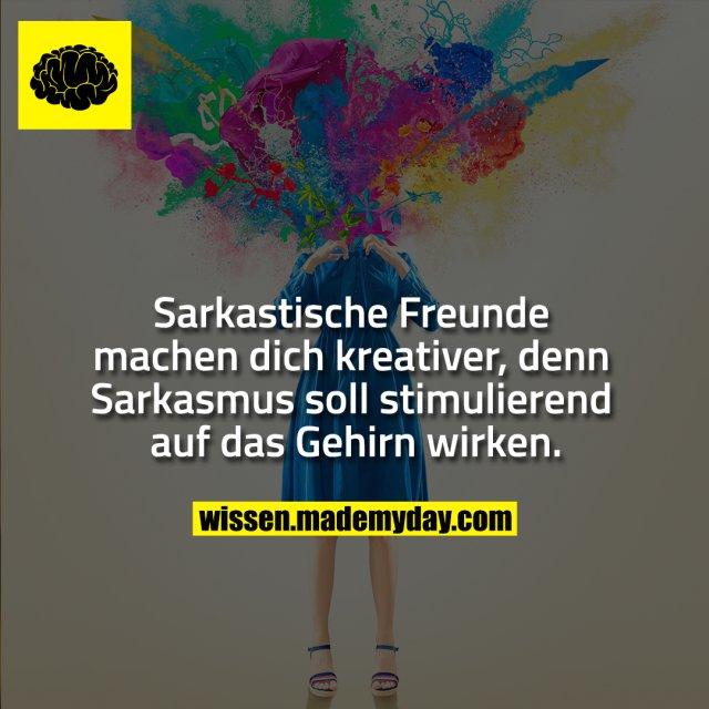 Sarkastische Freunde machen dich kreativer, denn Sarkasmus soll stimulierend auf das Gehirn wirken.