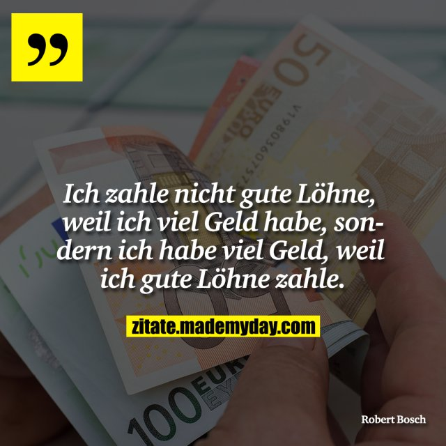 Ich zahle nicht gute Löhne, weil ich viel Geld habe, sondern ich habe viel Geld, weil ich gute Löhne zahle.