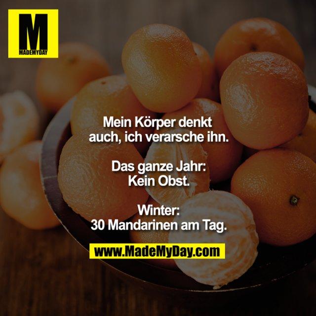Mein Körper denkt auch, ich verarsche ihn.<br /> <br /> Das ganze Jahr:<br /> Kein Obst.<br /> <br /> Winter:<br /> 30 Mandarinen am Tag.