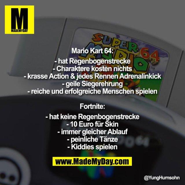 Mario Kart 64:<br /> -hat Regenbogenstrecke<br /> -Charaktere kosten nichts<br /> -krasse Action & jedes Rennen Adrenalinkick<br /> -geile Siegerehrung<br /> -reiche und erfolgreiche Menschen spielen<br /> <br /> Fortnite:<br /> -hat keine Regenbogenstrecke<br /> -10 Euro für Skin<br /> -immer gleicher Ablauf<br /> -peinliche Tänze<br /> -Kiddies spielen