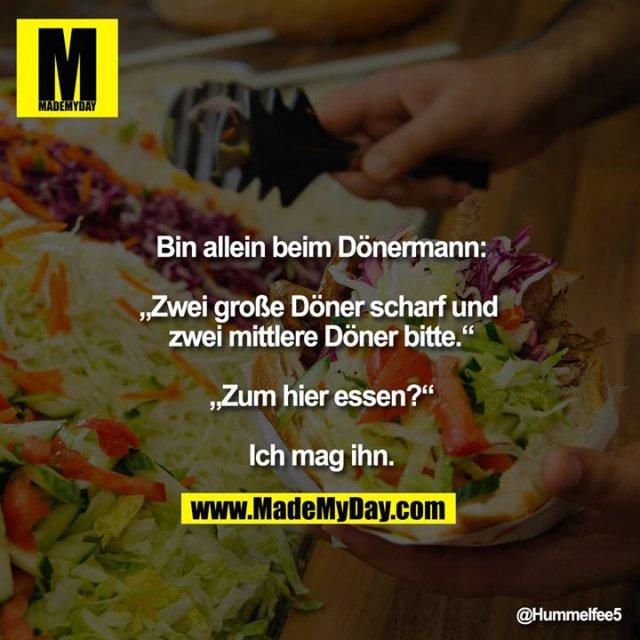 """Bin allein beim Dönermann:<br /> <br /> """"Zwei große Döner scharf und zwei mittlere Döner bitte.""""<br /> <br /> """"Zum hier essen?""""<br /> <br /> Ich mag ihn."""