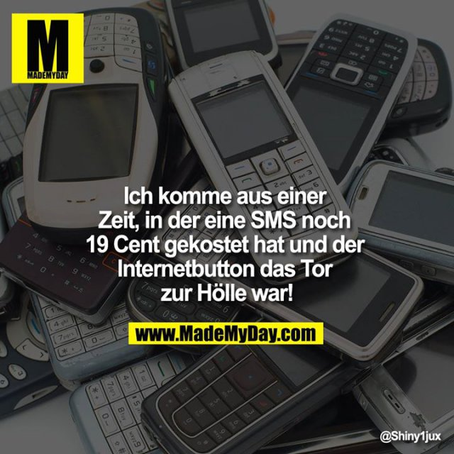 Ich komme aus einer Zeit, in der eine SMS noch 19 Cent gekostet hat und der Internetbutton das Tor zur Hölle war!