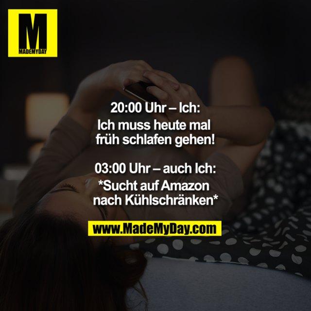 20:00 – Ich:<br /> Ich muss heute mal früh schlafen gehen!<br /> <br /> 03:00 – auch:<br /> *Sucht auf Amazon nach Kühlschränken*