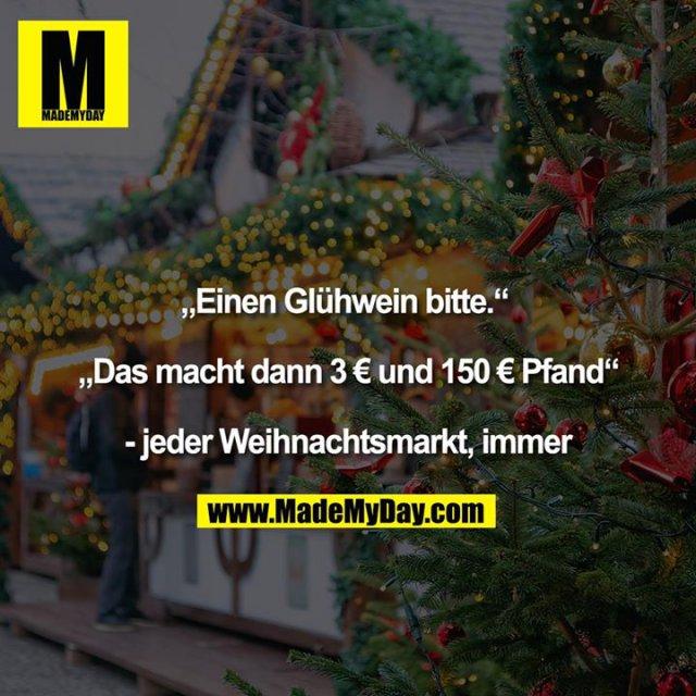 """""""Einen Glühwein bitte."""" <br /> <br /> """"Das macht dann 3€ und 150€ Pfand""""<br /> <br /> - jeder Weihnachtsmarkt, immer<br />"""